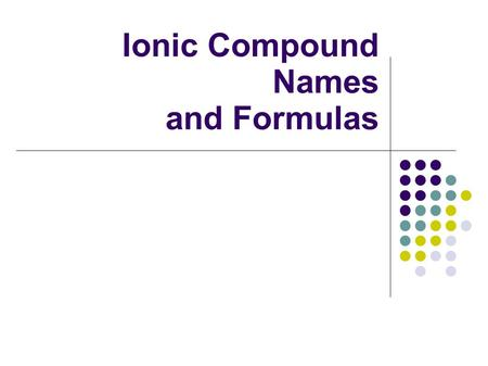 "Ionic Compound Names and Formulas. Monovalent Ionic Binary Compounds ""+"" means lose ""-"" means gain The number (+1,+2,+3)represents the number of electrons."