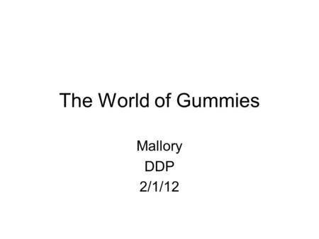 The World of Gummies Mallory DDP 2/1/12. What is your product? Tell the name, put in a picture, describe it.