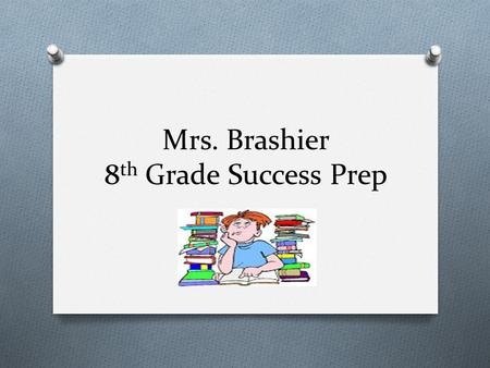 Mrs. Brashier 8 th Grade Success Prep. Welcome! O Contact information O Main Office #: 215-809-6220 O  address: