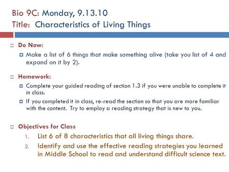 Bio 9C: Monday, 9.13.10 Title: Characteristics of Living Things  Do Now:  Make a list of 6 things that make something alive (take you list of 4 and expand.