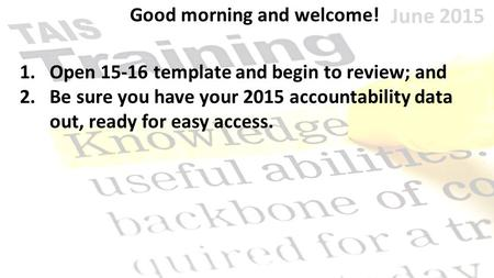 June 2015 Good morning and welcome! 1.Open 15-16 template and begin to review; and 2.Be sure you have your 2015 accountability data out, ready for easy.