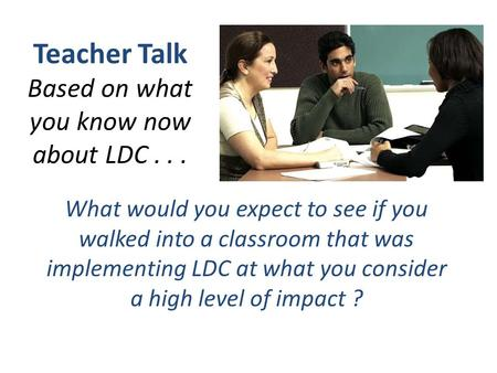 Teacher Talk Based on what you know now about LDC... What would you expect to see if you walked into a classroom that was implementing LDC at what you.