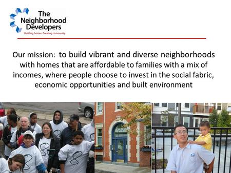 Our mission: to build vibrant and diverse neighborhoods with homes that are affordable to families with a mix of incomes, where people choose to invest.