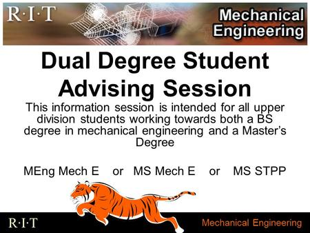 Mechanical Engineering R·I·T Dual Degree Student Advising Session This information session is intended for all upper division students working towards.