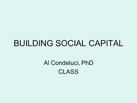 BUILDING SOCIAL CAPITAL Al Condeluci, PhD CLASS. Social Capital refers to relationships we develop and grow within the context of the various communities.