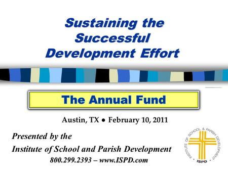Sustaining the Successful Development Effort Sustaining the Successful Development Effort Presented by the Institute of School and Parish Development Austin,