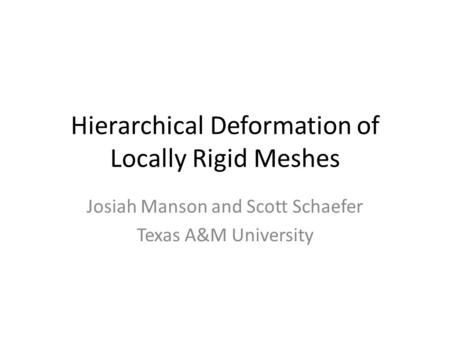 Hierarchical Deformation of Locally Rigid Meshes Josiah Manson and Scott Schaefer Texas A&M University.