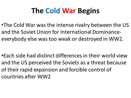 The Cold War Begins The Cold War was the intense rivalry between the US and the Soviet Union for International Dominance- everybody else was too weak or.
