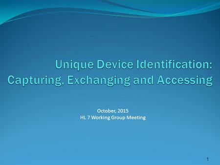 1 October, 2015 HL 7 Working Group Meeting. FDA UDI Rule – 9/24/2013 Unique device identifier (UDI) means an identifier that adequately identifies a device.