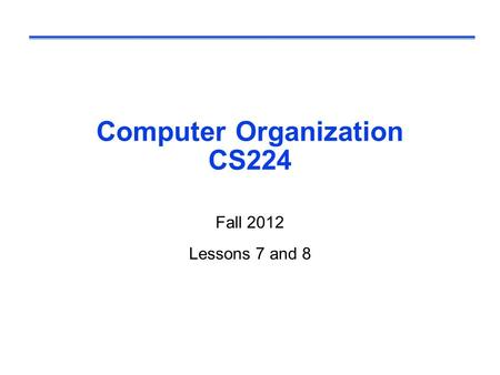Computer Organization CS224 Fall 2012 Lessons 7 and 8.