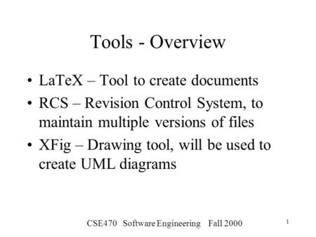 CSE470 Software Engineering Fall 2000 1 Tools - Overview LaTeX – Tool to create documents RCS – Revision Control System, to maintain multiple versions.