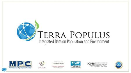TerraPop Mission Enabling research, learning, and policy analysis by providing integrated spatiotemporal data describing people and their environment.
