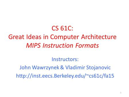 CS 61C: Great Ideas in Computer Architecture MIPS Instruction Formats 1 Instructors: John Wawrzynek & Vladimir Stojanovic