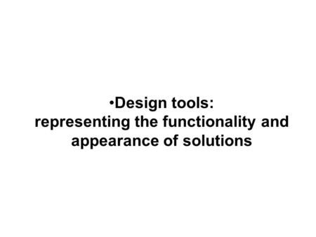 Design tools: representing the functionality and appearance of solutions.