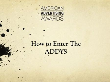 How to Enter The ADDYS. Getting Started ADDY SOFTWARE Log onto https://enter.americanadvertisingawards.com/awards/