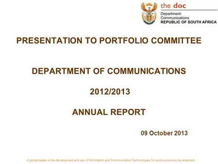 PRESENTATION TO PORTFOLIO COMMITTEE DEPARTMENT OF COMMUNICATIONS 2012/2013 ANNUAL REPORT 09 October 2013 A <strong>global</strong> leader in the development <strong>and</strong> use of.