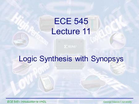 George Mason University ECE 545 – Introduction to VHDL Logic Synthesis with Synopsys ECE 545 Lecture 11.