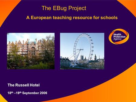 The EBug Project A European teaching resource for schools The Russell Hotel 18 th –19 th September 2006.