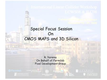 Special Focus Session On CMOS MAPS and 3D Silicon R. Yarema On Behalf of Fermilab Pixel Development Group.