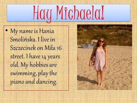 Hay Michaela! Hay Michaela! My name is Hania Smolińska. I live in Szczecinek on Miła 16 street. I have 14 years old. My hobbies are swimming, play the.