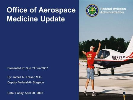 Presented to: Sun 'N Fun 2007 By: James R. Fraser, M.D. Deputy Federal Air Surgeon Date: Friday, April 20, 2007 Federal Aviation Administration Office.