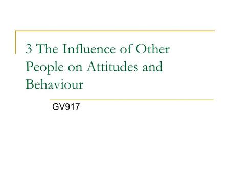 3 The Influence of Other People on Attitudes and Behaviour GV917.