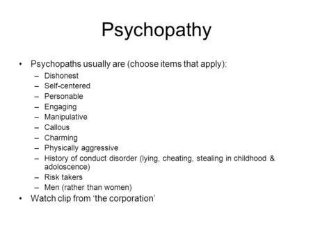 Psychopathy Psychopaths usually are (choose items that apply): –Dishonest –Self-centered –Personable –Engaging –Manipulative –Callous –Charming –Physically.