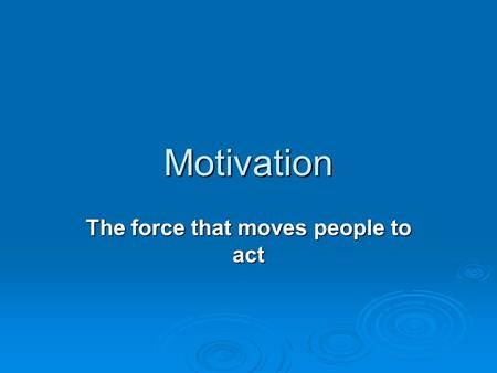 Motivation The force that moves people to act. Drives  Motivation that comes naturally is from instincts, or human drives  Drives- deep physical urges.