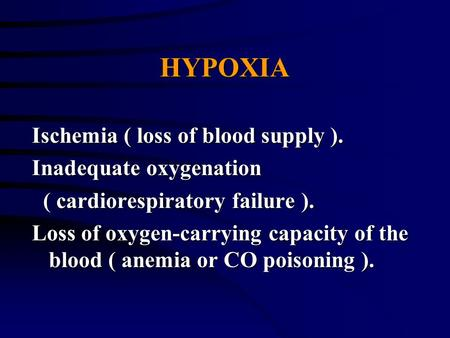 HYPOXIA Ischemia ( loss of blood supply ). Inadequate oxygenation ( cardiorespiratory failure ). ( cardiorespiratory failure ). Loss of oxygen-carrying.
