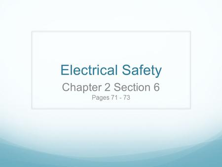 Electrical Safety Chapter 2 Section 6 Pages 71 - 73.