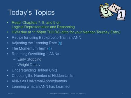 Today's Topics Read: Chapters 7, 8, and 9 on Logical Representation and Reasoning HW3 due at 11:55pm THURS (ditto for your Nannon Tourney Entry) Recipe.