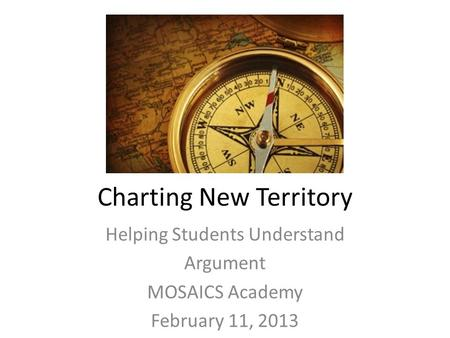 Charting New Territory Helping Students Understand Argument MOSAICS Academy February 11, 2013.