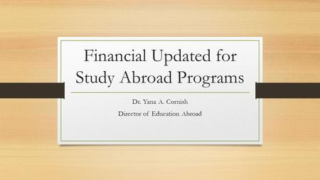 Financial Updated for Study Abroad Programs Dr. Yana A. Cornish Director of Education Abroad.