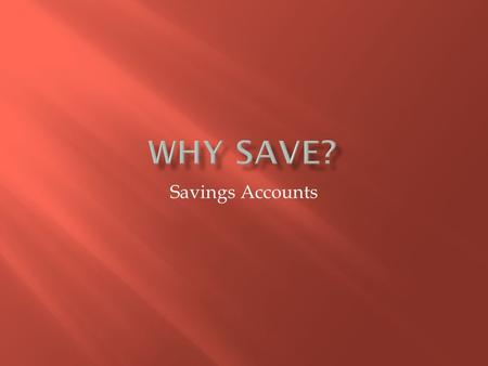 Savings Accounts.  Unexpected expenses  Opportunities  Major Purchases  Flexibility  Achieve Long Term Goals.