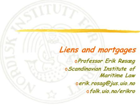 Liens and mortgages oProfessor Erik Røsæg oScandinavian Institute of Maritime Law ofolk.uio.no/erikro.