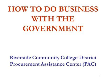 1 HOW TO DO BUSINESS WITH THE GOVERNMENT Riverside Community College District Procurement Assistance Center (PAC)