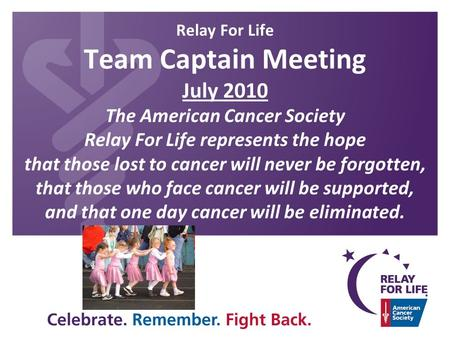 Relay For Life Team Captain Meeting July 2010 The American Cancer Society Relay For Life represents the hope that those lost to cancer will never be forgotten,