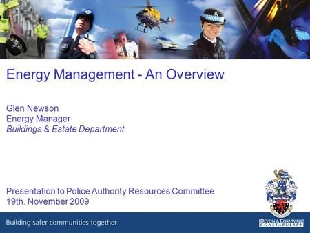 Energy Management - An Overview Glen Newson Energy Manager Buildings & Estate Department Presentation to Police Authority Resources Committee 19th. November.