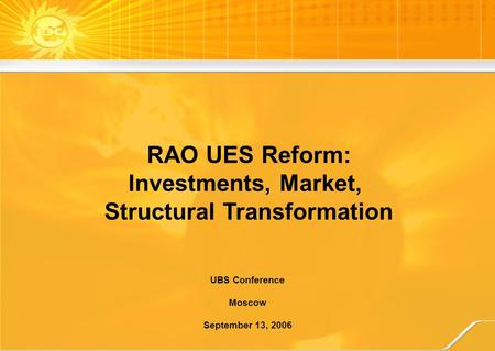 RAO UES Reform: Investments, Market, Structural Transformation UBS Conference Moscow September 13, 2006.