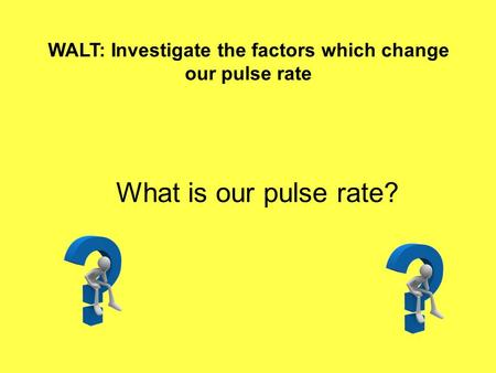 WALT: Investigate the factors which change our pulse rate What is our pulse rate?