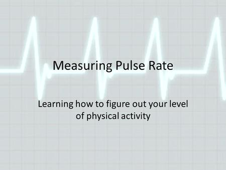 Measuring Pulse Rate Learning how to figure out your level of physical activity.