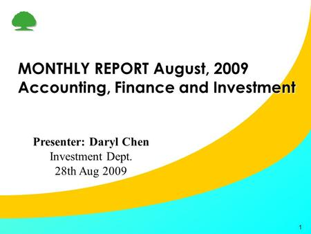 1 MONTHLY REPORT August, 2009 Accounting, Finance and Investment Presenter: Daryl Chen Investment Dept. 28th Aug 2009.