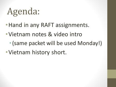 Agenda: Hand in any RAFT assignments. Vietnam notes & video intro (same packet will be used Monday!) Vietnam history short.