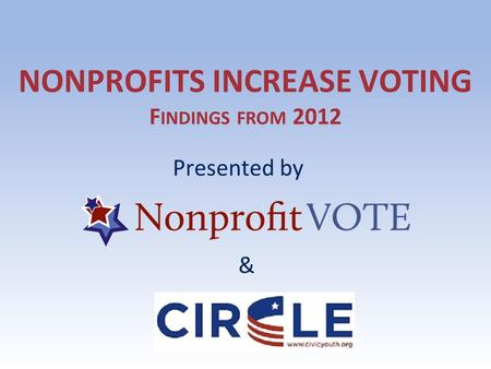 NONPROFITS INCREASE VOTING F INDINGS FROM 2012 Presented by &