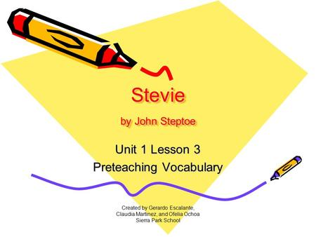 Created by Gerardo Escalante, Claudia Martinez, and Ofelia Ochoa Sierra Park School Stevie by John Steptoe Unit 1 Lesson 3 Preteaching Vocabulary.