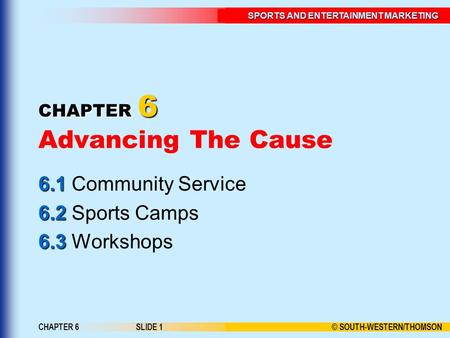 © SOUTH-WESTERN/THOMSON SPORTS AND ENTERTAINMENT MARKETING CHAPTER 6SLIDE 1 CHAPTER 6 CHAPTER 6 Advancing The Cause 6.1 6.1 Community Service 6.2 6.2 Sports.