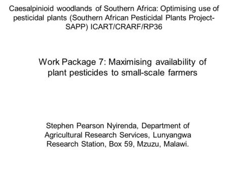 Caesalpinioid woodlands of Southern Africa: Optimising use of pesticidal plants (Southern African Pesticidal Plants Project- SAPP) ICART/CRARF/RP36 Stephen.