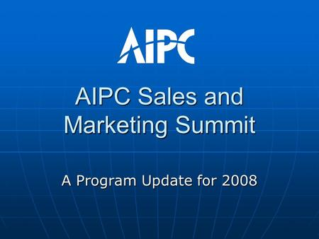 AIPC Sales and Marketing Summit A Program Update for 2008.