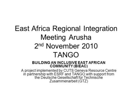 East Africa Regional Integration Meeting Arusha 2 nd November 2010 TANGO BUILDING AN INCLUSIVE EAST AFRICAN COMMUNITY (BIEAC) A project implemented by.