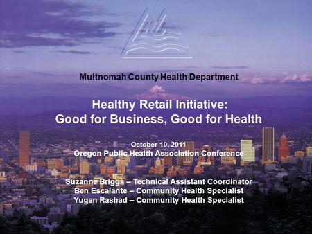 Multnomah County Health Department Healthy Retail Initiative: Good for Business, Good for Health October 10, 2011 Oregon Public Health Association Conference.